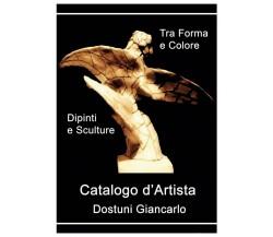 Catalogo d'Artista di Dostuni Giancarlo. Tra Forma e Colore, di G: Dostuni, 2020