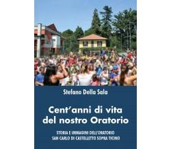Cent'anni di vita del nostro oratorio di Stefano Della Sala,  2021,  Youcanprint