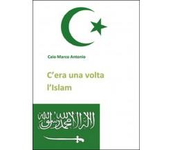 C'era una volta l'Islam  di Marco Antonio Caio,  2014,  Youcanprint