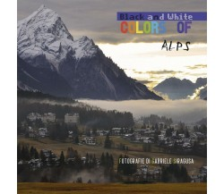 Colors of / Black and white Alps di Gabriele Siragusa,  2018,  Youcanprint