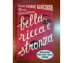 Come diventare bella ricca e stronza - G.C.Giacobbe - Mondadori - 2004 - M