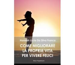 Come migliorare la propria vita per vivere felici - Hannah Lùcia Da Silva Franca