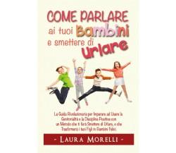 Come parlare ai tuoi bambini e smettere di urlare di Laura Morelli,  2021