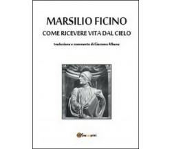 Come ricevere vita dal cielo -  Marsilio Ficino, G. Albano,  2014,  Youcanprint