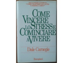 Come vincere lo stress e cominciare a vivere - Carnegie - Bompiani,1988 - R