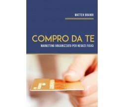 Compro da te. Marketing Organizzato per Negozi Fisici di Matteo Brandi,  2020