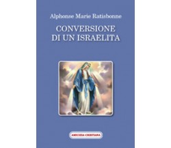 Conversione di un israelita di Alphonse M. Ratisbonne, 2008, Edizioni Amicizia C