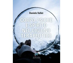 Corpo Psiche e Spirito nel digiuno terapeutico, Daniele Vallet,  2018,  Fontana