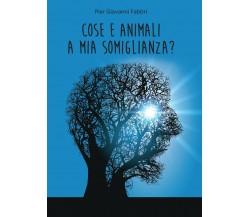 Cose e animali a mia somiglianza? di Pier Giovanni Fabbri,  2017,  Youcanprint