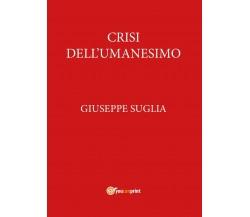 Crisi dell'umanesimo - Giuseppe Suglia,  2017,  Youcanprint