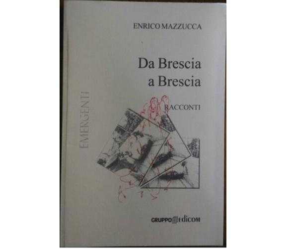 Da Brescia a Brescia. Racconti - Enrico Mazzucca,  2004,  Gruppo Edicom