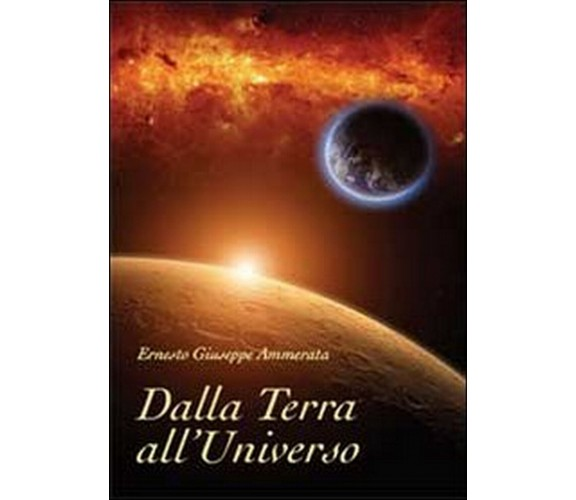 Dalla Terra all'Universo  di Ernesto Giuseppe Ammerata,  2013,  Youcanprint