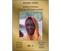 Donne d'ebano. Strong african women  di Eugenio Borgo,  2012,  Youcanprint