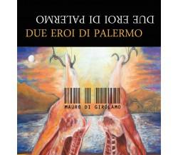Due Eroi di Palermo di Mauro Di Girolamo,  2016,  Youcanprint