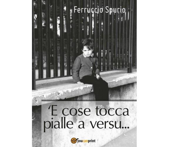 'E cose tocca pialle a versu... di Ferruccio Spurio,  2017,  Youcanprint