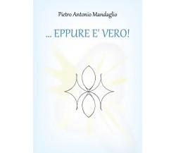 ...EPPURE E' VERO! di Pietro Antonio Mandaglio,  2019,  Youcanprint