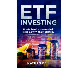 ETF INVESTING. Create Passive Income And Retire Early With Etf Strategy di Natha