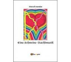Eine Schweine-Nachtmusik  di Marcello Gombos,  2013,  Youcanprint - ER