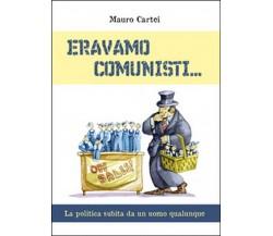 Eravamo comunisti di Mauro Cartei,  2015,  Youcanprint
