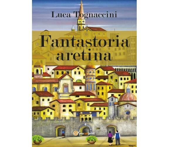 Fantastoria aretina - Luca Tognaccini,  2017,  Youcanprint