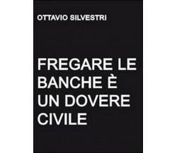 Fregare le banche è un dovere civile,  di Ottavio Silvestri,  2011,  Youcanprint