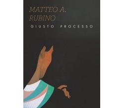 Giusto processo di Matteo Antonio Rubino,  2020,  Youcanprint