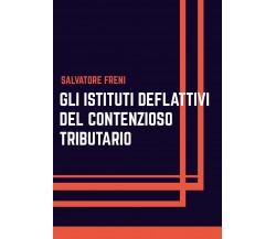 Gli istituti deflattivi del contenzioso tributario di Salvatore Freni,  2020,