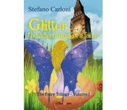 Glitter, the Adventures of a Fairy. The Fairy Trilogy - Volume I di Stefano Car