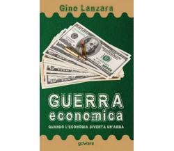 Guerra economica. Quando l'economia diventa un'arma, Gino Lanzara,  2020,  Gowar