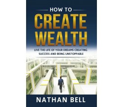 How to Create Wealth. Live the Life of Your Dreams Creating Success and Being Un