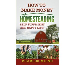 How to Make Money Homesteading. Self Sufficient and Happy Life di Charles Milne,