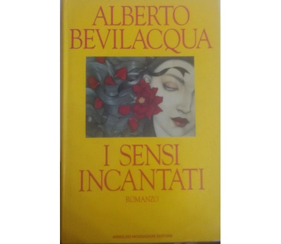 I Sensi incantati romanzo -  Alberto Bevilacqua,  1991 -  Mondadori - C
