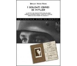 I soldati ebrei di Hitler - Bryan M. Rigg,  2008,  Newton Compton