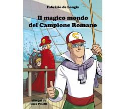 Il magico mondo del campione romano di Fabrizio De Longis,  2021,  Youcanprint
