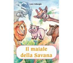 Il maiale della Savana - Lara Usberghi,  2019,  Youcanprint