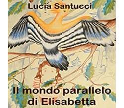 Il mondo parallelo di Elisabetta di Lucia Santucci,  2021,  Youcanprint