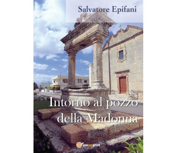 Intorno al pozzo della Madonna - Salvatore Epifani,  2017,  Youcanprint