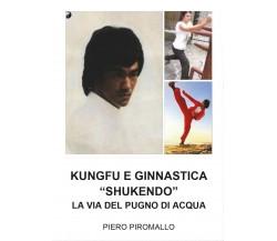 Kungfu e Ginnastica - Shukendo - Piero Piromallo,  2017,  Youcanprint