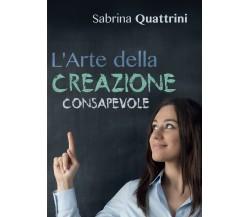 L'Arte della Creazione Consapevole di Sabrina Quattrini,  2016,  Youcanprint