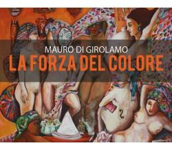 La Forza del colore - di Mauro Di Girolamo,  2018,  Youcanprint - ER