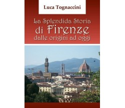 La Splendida Storia di Firenze dalle origini ad oggi, di Luca Tognaccini- ER