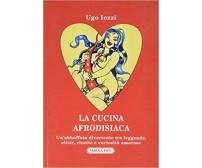 La cucina afrodisiaca 1a edizione di Ugo Iezzi, 2020, Tabula Fati