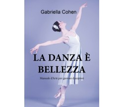 La danza è bellezza - Manuale d'arte per giovani danzatori di Gabriella Cohen