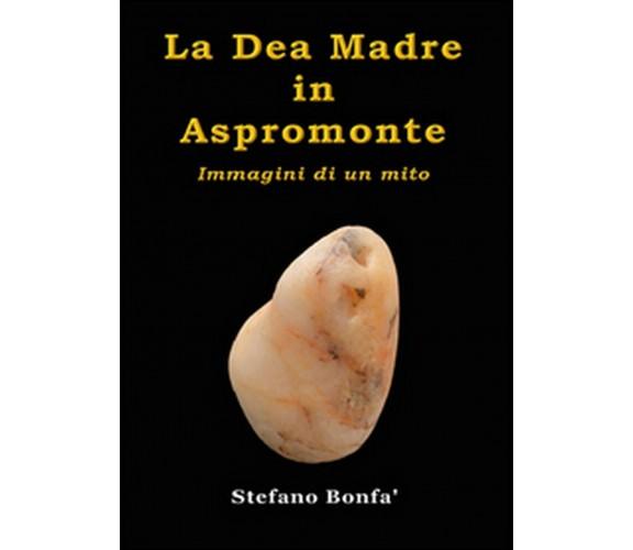 La dea madre in Aspromonte. Immagini di un mito, Stefano Bonfà,  2015,  Youcanp.