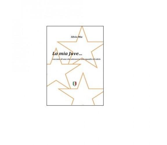 La mia Juve - Silvio Mia,  2014,  Youcanprint