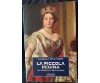 La piccola regina. Vittoria e il suo tempo - Carolly Erickson, 2000,Mondadori -S