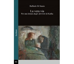 La vera via. Per una lettura degli Aforismi di Kafka, Raffaele Di Stasio,  2016