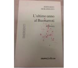 L'ultimo anno di Buonarroti - Bernardo Moranduzzo,  2006,  Gruppo Edicom