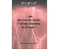 Ma davvero ho risolto l'ultimo teorema di Fermat?  di Salvatore G. Franco,  2014