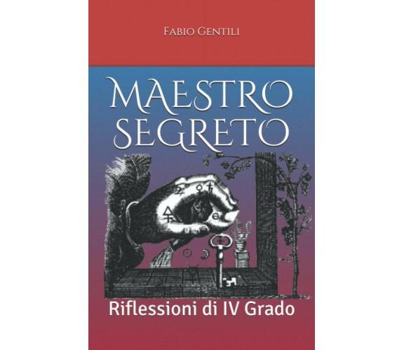 Maestro Segreto Riflessioni Di IV Grado di Fabio Gentili,  2021,  Indipendently